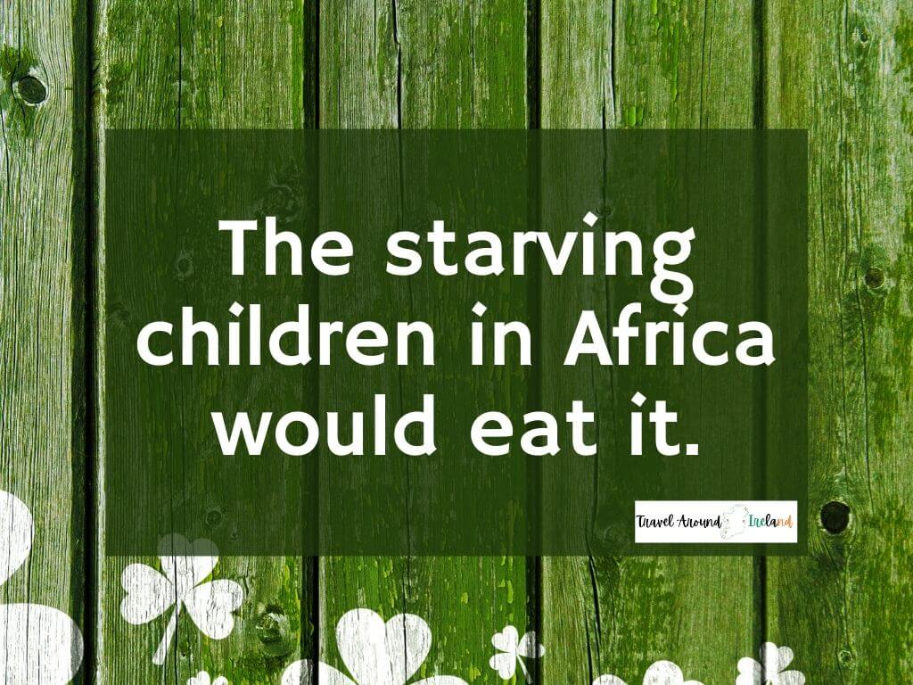 """A quote saying """"The starving children in Africa would eat it"""""""