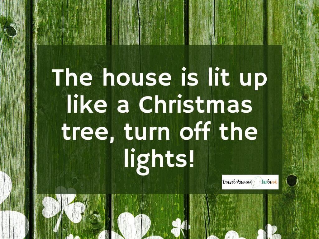 """A quote saying """"The house is lit up like a Christmas tree, turn off the lights."""