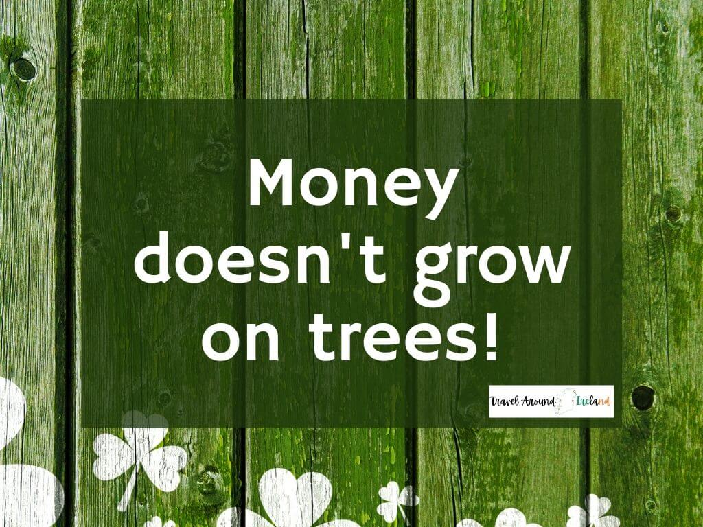 """A quote saying """"Money doesn't grow on trees!"""""""